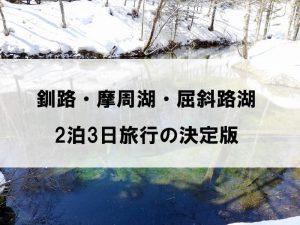 釧路・摩周湖・屈斜路湖旅行の決定版!2泊3日のモデルコースで遊びつくそう!